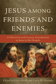 Jesus among Friends and Enemies - A Historical and Literary Introduction to Jesus in the Gospels ebook by Chris Keith,Larry W. Hurtado