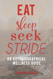Eat, Sleep, Seek, Stride - An Autobiographical Wellness Guide ebook by Theodora Wilner