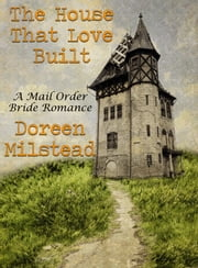 The House That Love Built: A Mail Order Bride Romance ebook by Doreen Milstead