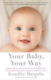 Your Baby, Your Way - Taking Charge of your Pregnancy, Childbirth, and Parenting Decisions for a Happier, Healthier Family ebook by Jennifer Margulis