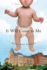 It Will Come to Me - A Novel ebook by Emily Fox Gordon