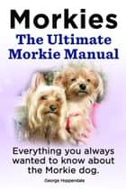 Morkies. The Ultimate Morkie Manual. Everything you always wanted to know about the Morkie dog. ebook by George Hoppendale