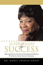 12 Strategies for Success - Ordinary People Achieving Extraordinary Results by Applying Simple Success Strategies ebook by Dr. Mabel Joshua-Amadi