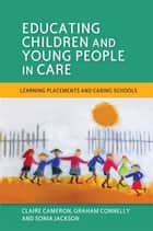Educating Children and Young People in Care - Learning Placements and Caring Schools ebook by Sonia Jackson, Claire Cameron, Graham Connelly