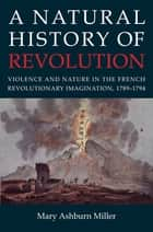 A Natural History of Revolution - Violence and Nature in the French Revolutionary Imagination, 1789–1794 ebook by Mary Ashburn Miller