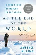 At the End of the World - A True Story of Murder in the Arctic ebook by Lawrence Millman