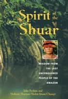 Spirit of the Shuar ebook by John Perkins,Shakaim Mariano Shakai Ijisam Chumpi