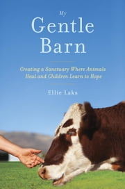 My Gentle Barn - Creating a Sanctuary Where Animals Heal and Children Learn to Hope ebook by Ellie Laks