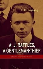 A. J. Raffles, A Gentleman-Thief: 27 Crime Tales in One Volume - The Amateur Cracksman, The Black Mask - Raffles: Further Adventures, A Thief in the Night & Mr. Justice Raffles ebook by E. W. Hornung