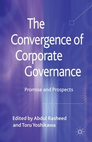 The Convergence of Corporate Governance - Promise and Prospects ebook by Professor Abdul Rasheed,Dr Toru Yoshikawa