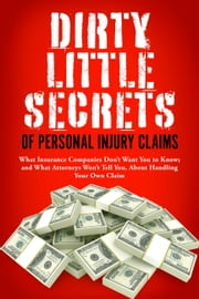 Dirty Little Secrets of Personal Injury Claims - What Insurance Companies Don't Want You to Know; and What Attorneys Won't Tell You, About Handling Your Own Claim ebook by Terry Ann Lato
