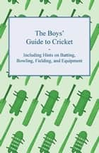 The Boys' Guide to Cricket - Including Hints on Batting, Bowling, Fielding, and Equipment ebook by Anon.