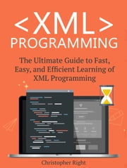 XML Programming: The Ultimate Guide to Fast, Easy, and Efficient Learning of XML Programming ebook by Christopher Right
