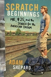 Scratch Beginnings - Me, $25, and the Search for the American Dream ebook by Adam W. Shepard