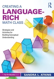 Creating a Language-Rich Math Class - Strategies and Activities for Building Conceptual Understanding ebook by Sandra L. Atkins