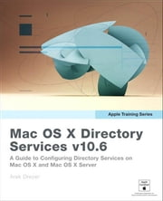 Apple Training Series: Mac OS X Directory Services v10.6: A Guide to Configuring Directory Services on Mac OS X and Mac OS X Server v10.6 Snow Leopard ebook by Dreyer, Arek