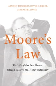 Moore's Law - The Life of Gordon Moore, Silicon Valley's Quiet Revolutionary ebook by Arnold Thackray, David Brock, Rachel Jones