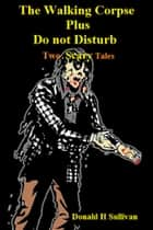 The Walking Corpse Plus Do Not Disturb: Two Scary Tales ebook by Donald H Sullivan