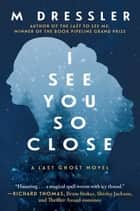 I See You So Close - The Last Ghost Series, Book Two ebook by M Dressler