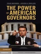 The Power of American Governors - Winning on Budgets and Losing on Policy ebook by Thad Kousser, Justin H. Phillips