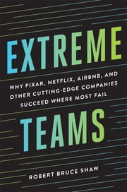 Extreme Teams - Why Pixar, Netflix, Airbnb, and Other Cutting-Edge Companies Succeed Where Most Fail ebook by Robert Bruce Shaw