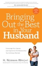 Bringing Out the Best in Your Husband - Encourage Your Spouse and Experience the Relationship You've Always Wanted ebook by