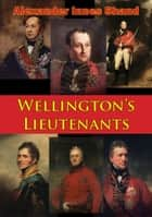 Wellington's Lieutenants [Illustrated Edition] ebook by Alexander Innes Shand