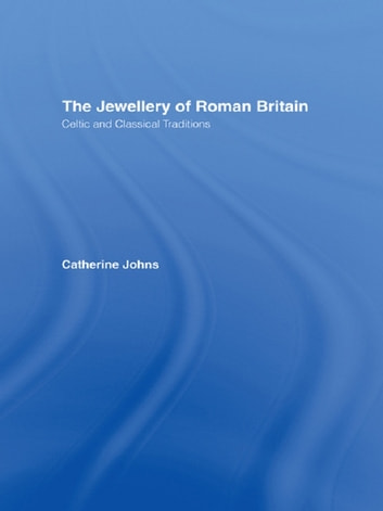 The Jewellery Of Roman Britain - Celtic and Classical Traditions ebook by Dr Catherine Johns,Catherine Johns