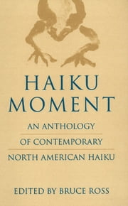 Haiku Moment - An Anthology of Contemporary North American Haiku ebook by Bruce Ross