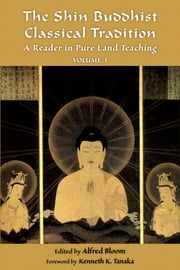 The Shin Buddhist Classical Tradition - A Reader in Pure Land Teaching ebook by Alfred Bloom,Kenneth K. Tanaka