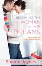 Becoming the Woman of His Dreams - Seven Qualities Every Man Longs For ebook by Sharon Jaynes