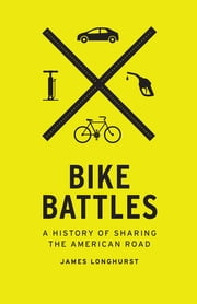 Bike Battles - A History of Sharing the American Road ebook by James Longhurst