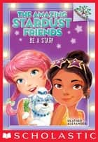 The Amazing Stardust Friends #2: Be a Star! ebook by Heather Alexander, Diane Le Feyer
