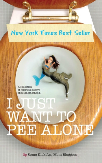 I Just Want to PEE Alone - I Just Want to Pee Alone, #1 ebook by Jen Mann,Julianna W. Miner,Tara of You Know it Happens at Your House Too,Bethany Thies,Karen Alpert,Patti Ford,Susan McLean,Kim Bongiorno