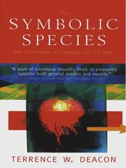 The Symbolic Species: The Co-evolution of Language and the Brain ebook by Terrence W. Deacon