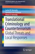 Translational Criminology and Counterterrorism - Global Threats and Local Responses ebook by Leslie W. Kennedy, Yasemin Irvin-Erickson, Alexis R. Kennedy