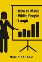 How to Make White People Laugh ebook by Negin Farsad