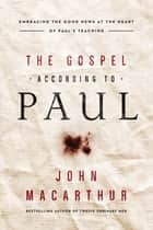 The Gospel According to Paul - Embracing the Good News at the Heart of Paul's Teachings 電子書 by John F. MacArthur