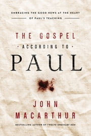 The Gospel According to Paul - Embracing the Good News at the Heart of Paul's Teachings ebook by John F. MacArthur