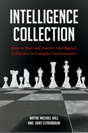 Intelligence Collection: How To Plan and Execute Intelligence Collection In Complex Environments ebook by Wayne Michael Hall,Gary Citrenbaum