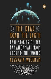 The Dead Roam the Earth - True Stories of the Paranormal from Around the World ebook by Alasdair Wickham