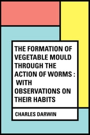 The Formation of Vegetable Mould Through the Action of Worms : With Observations on Their Habits ebook by Charles Darwin