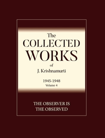 The Collected Works of J. Krishnamurti: 1945 - 1948: Volume 4: The Observer is The Observed
