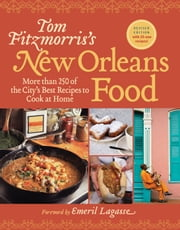 Tom Fitzmorris's New Orleans Food (Revised Edition) - More Than 250 of the City's Best Recipes to Cook at Home ebook by Tom Fitzmorris,Emeril Lagasse