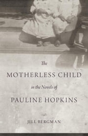 The Motherless Child in the Novels of Pauline Hopkins ebook by Bergman, Jill