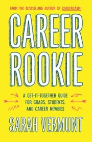 Career Rookie - A Get-It-Together Guide for Grads, Students and Career Newbies ebook by Sarah Vermunt