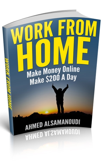 Work From Home - Make Money Online , Make $200 A Day ebook by Ahmed Alsamanoudi