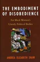 The Embodiment of Disobedience - Fat Black Women's Unruly Political Bodies ebook by Andrea Elizabeth Shaw