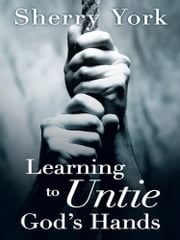 Learning to Untie God's Hands ebook by Sherry York