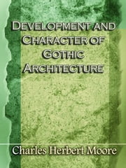 Development & Character of Gothic Architecture ebook by Moore, Charles Herbert